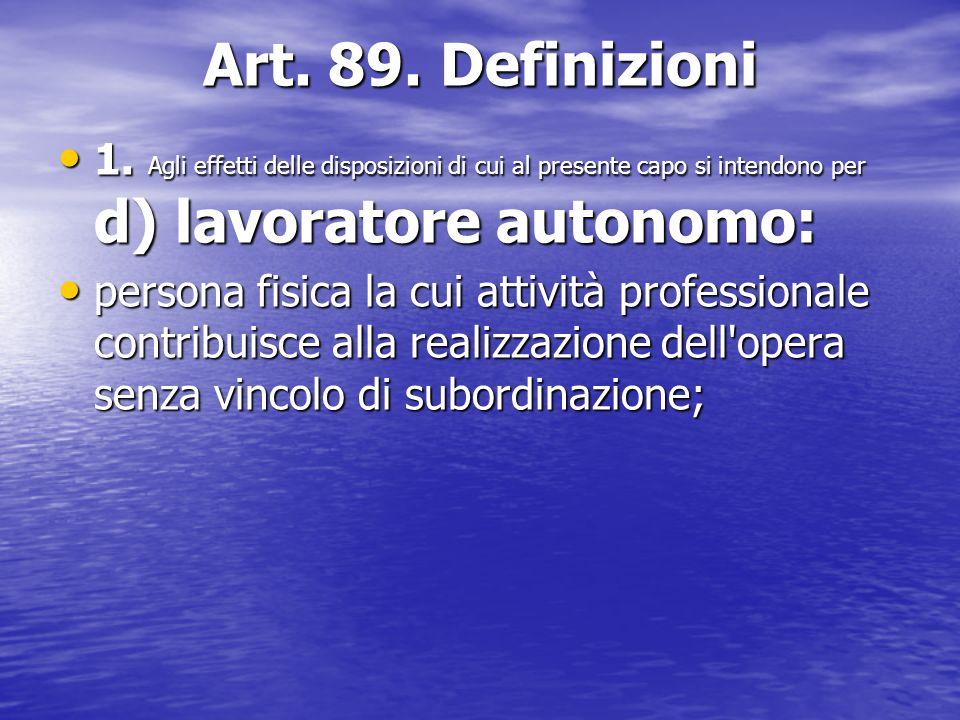 Art. 89. Definizioni 1. Agli effetti delle disposizioni di cui al presente capo si intendono per d) lavoratore autonomo: 1. Agli effetti delle disposi