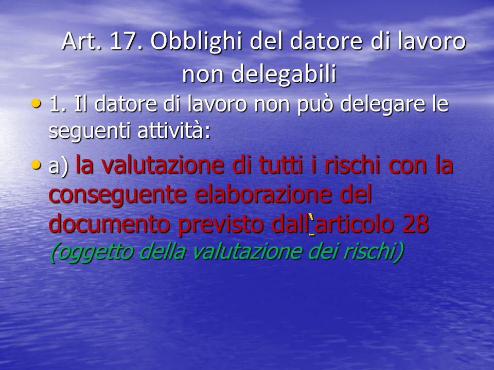 Art. 17. Obblighi del datore di lavoro non delegabili Art. 17. Obblighi del datore di lavoro non delegabili 1. Il datore di lavoro non può delegare le