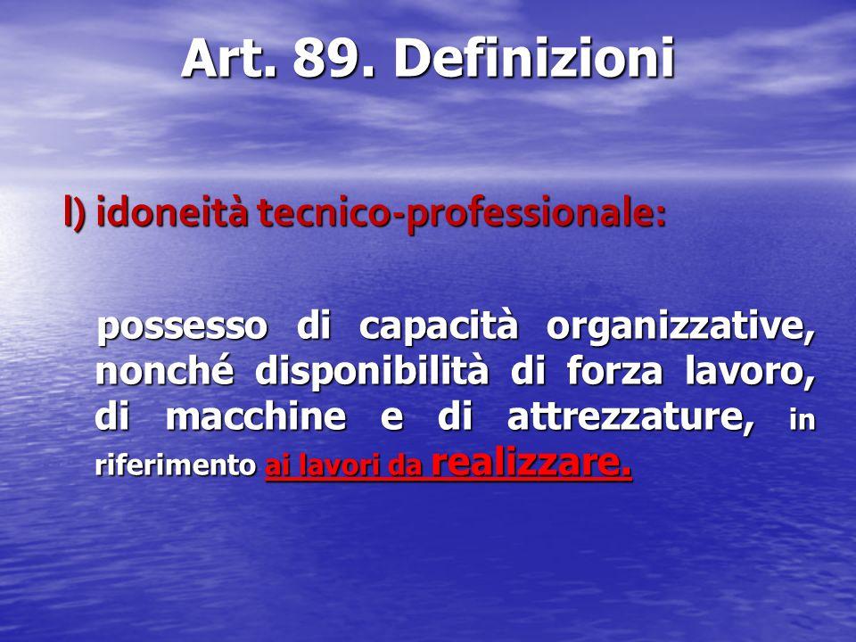 Art. 89. Definizioni l) idoneità tecnico-professionale: possesso di capacità organizzative, nonché disponibilità di forza lavoro, di macchine e di att
