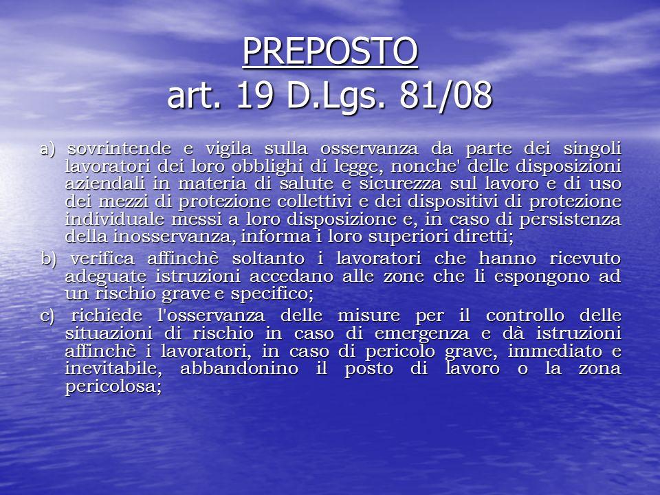 PREPOSTO art. 19 D.Lgs. 81/08 a) sovrintende e vigila sulla osservanza da parte dei singoli lavoratori dei loro obblighi di legge, nonche' delle dispo
