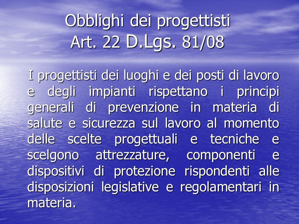 Obblighi dei progettisti Art. 22 D.Lgs. 81/08 I progettisti dei luoghi e dei posti di lavoro e degli impianti rispettano i principi generali di preven