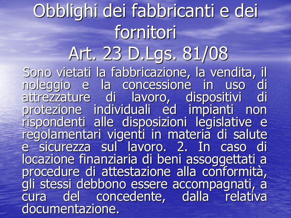 Obblighi dei fabbricanti e dei fornitori Art. 23 D.Lgs. 81/08 Sono vietati la fabbricazione, la vendita, il noleggio e la concessione in uso di attrez