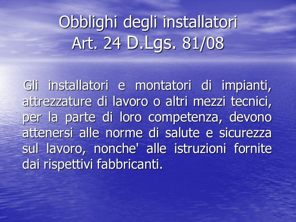 Obblighi degli installatori Art. 24 D.Lgs. 81/08 Gli installatori e montatori di impianti, attrezzature di lavoro o altri mezzi tecnici, per la parte