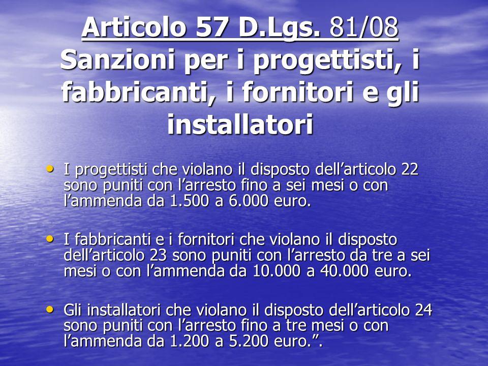 Articolo 57 D.Lgs. 81/08 Sanzioni per i progettisti, i fabbricanti, i fornitori e gli installatori I progettisti che violano il disposto dellarticolo