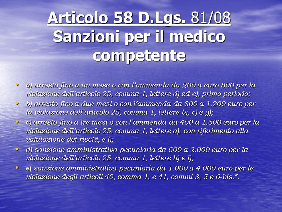 Articolo 58 D.Lgs. 81/08 Sanzioni per il medico competente a) arresto fino a un mese o con lammenda da 200 a euro 800 per la violazione dellarticolo 2