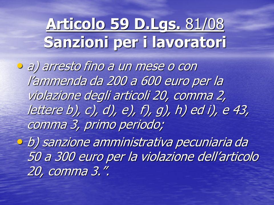 Articolo 59 D.Lgs. 81/08 Sanzioni per i lavoratori a) arresto fino a un mese o con lammenda da 200 a 600 euro per la violazione degli articoli 20, com