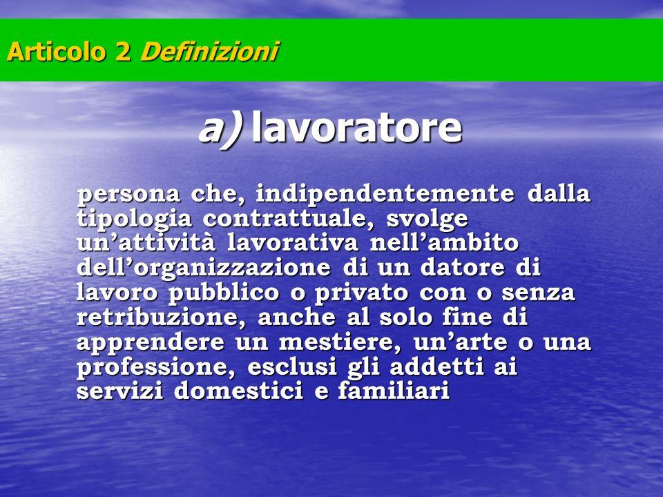 Articolo 2 Definizioni a) lavoratore persona che, indipendentemente dalla tipologia contrattuale, svolge unattività lavorativa nellambito dellorganizz