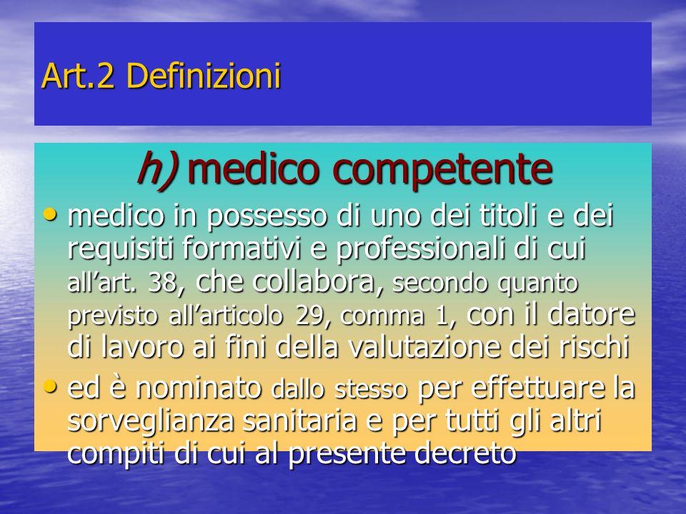 Art.2 Definizioni h) medico competente medico in possesso di uno dei titoli e dei requisiti formativi e professionali di cui allart. 38, che collabora