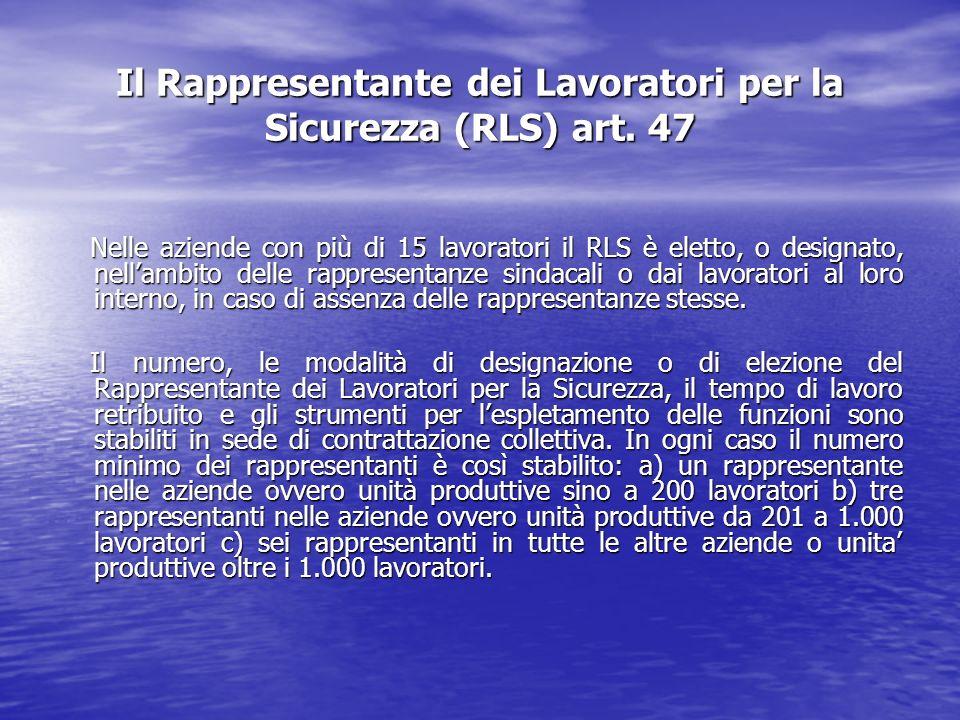 Il Rappresentante dei Lavoratori per la Sicurezza (RLS) art. 47 Nelle aziende con più di 15 lavoratori il RLS è eletto, o designato, nellambito delle