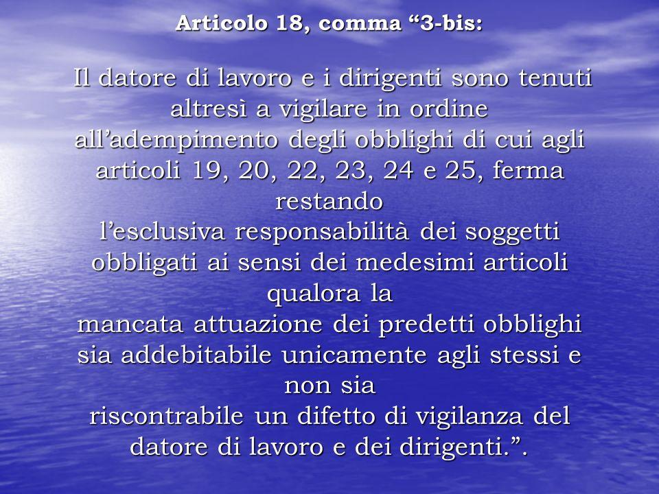 Articolo 18, comma 3-bis: Il datore di lavoro e i dirigenti sono tenuti altresì a vigilare in ordine alladempimento degli obblighi di cui agli articol