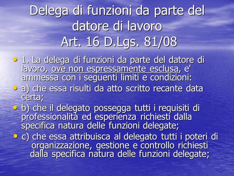 Delega di funzioni da parte del datore di lavoro Art. 16 D.Lgs. 81/08 1. La delega di funzioni da parte del datore di lavoro, ove non espressamente es