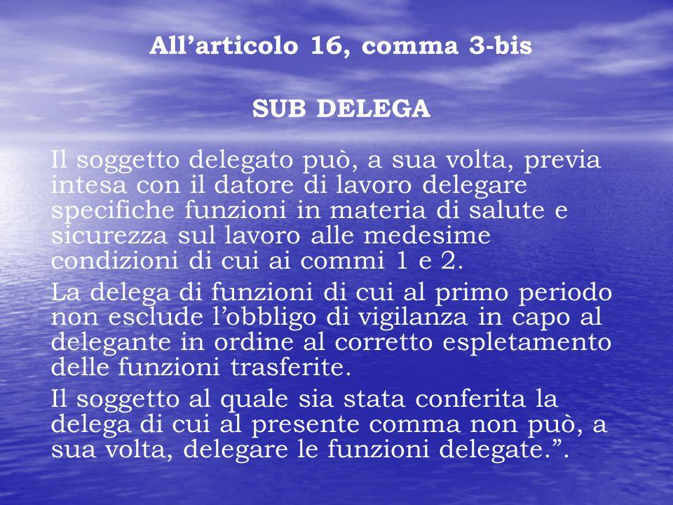 Allarticolo 16, comma 3-bis SUB DELEGA Il soggetto delegato può, a sua volta, previa intesa con il datore di lavoro delegare specifiche funzioni in ma