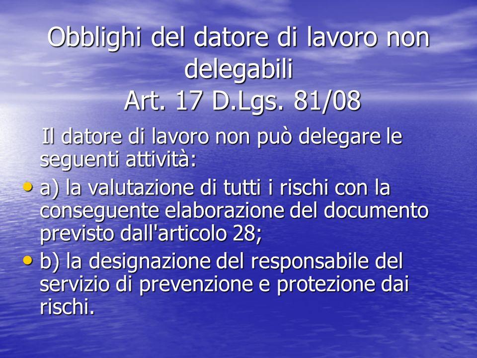 Obblighi del datore di lavoro non delegabili Art. 17 D.Lgs. 81/08 Il datore di lavoro non può delegare le seguenti attività: Il datore di lavoro non p
