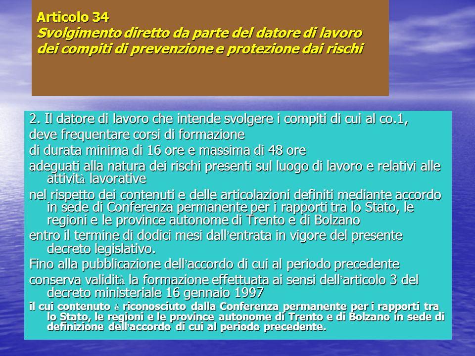 Articolo 34 Svolgimento diretto da parte del datore di lavoro dei compiti di prevenzione e protezione dai rischi 2. Il datore di lavoro che intende sv