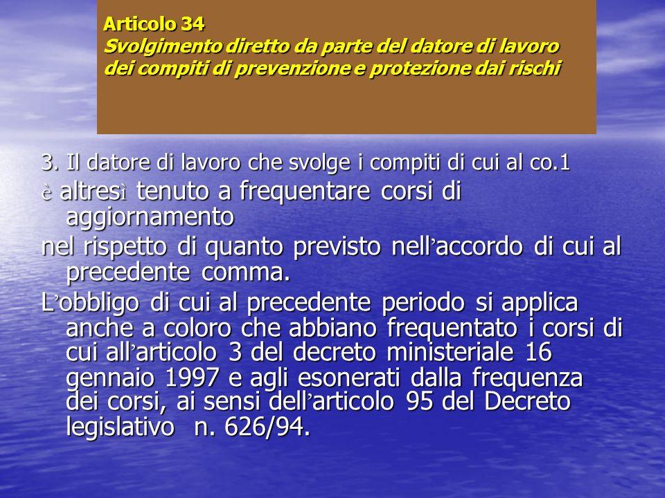 Articolo 34 Svolgimento diretto da parte del datore di lavoro dei compiti di prevenzione e protezione dai rischi 3. Il datore di lavoro che svolge i c