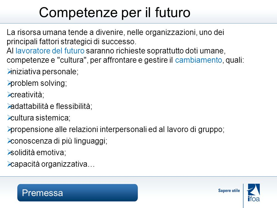 Premessa Competenze per il futuro La risorsa umana tende a divenire, nelle organizzazioni, uno dei principali fattori strategici di successo.