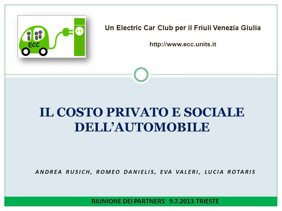 ANDREA RUSICH, ROMEO DANIELIS, EVA VALERI, LUCIA ROTARIS IL COSTO PRIVATO E SOCIALE DELLAUTOMOBILE RIUNIONE DEI PARTNERS 9.7.2013 TRIESTE Un Electric Car Club per il Friuli Venezia Giulia http://www.ecc.units.it