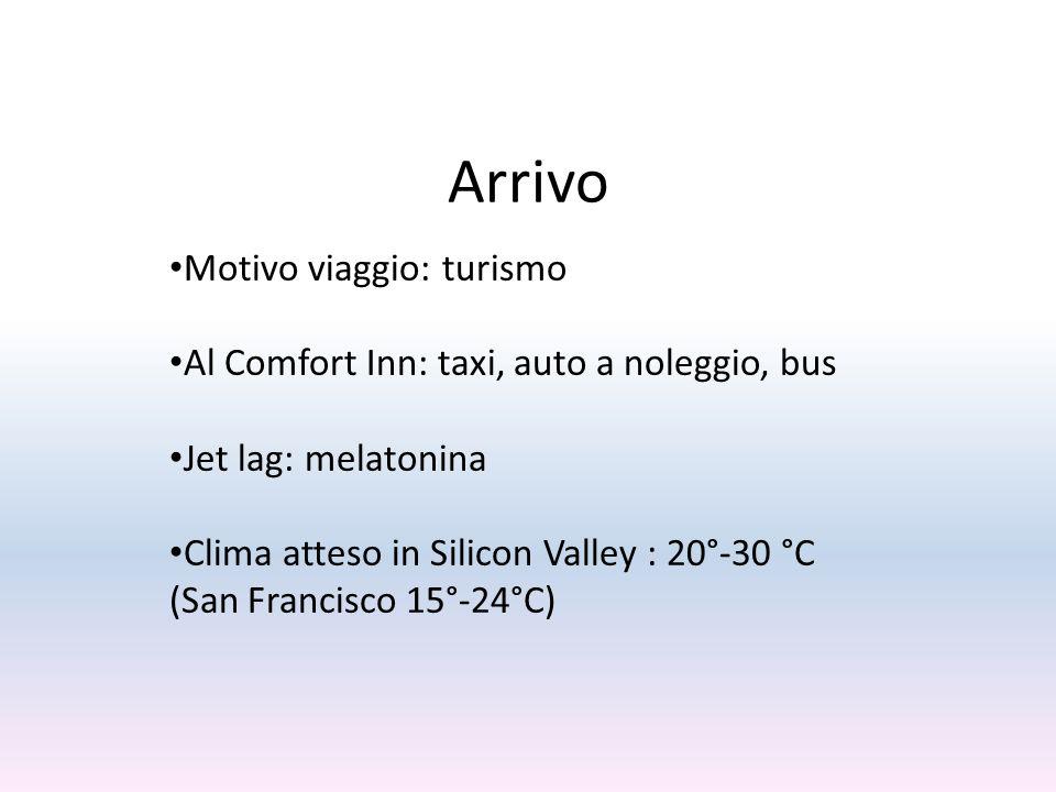 Arrivo Motivo viaggio: turismo Al Comfort Inn: taxi, auto a noleggio, bus Jet lag: melatonina Clima atteso in Silicon Valley : 20°-30 °C (San Francisco 15°-24°C)