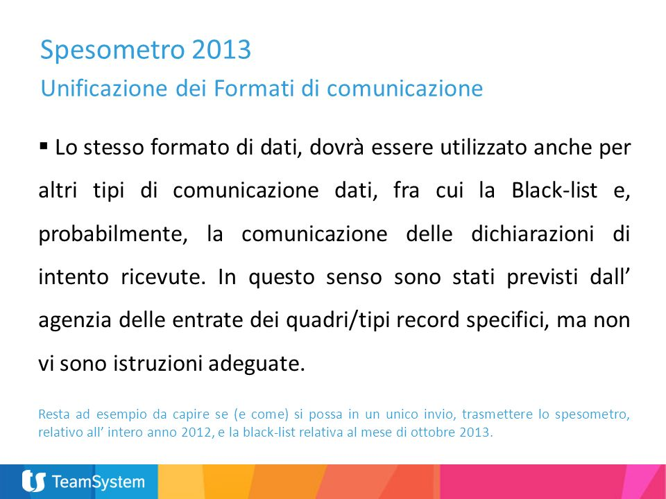 Spesometro 2013 Unificazione dei Formati di comunicazione Lo stesso formato di dati, dovrà essere utilizzato anche per altri tipi di comunicazione dati, fra cui la Black-list e, probabilmente, la comunicazione delle dichiarazioni di intento ricevute.