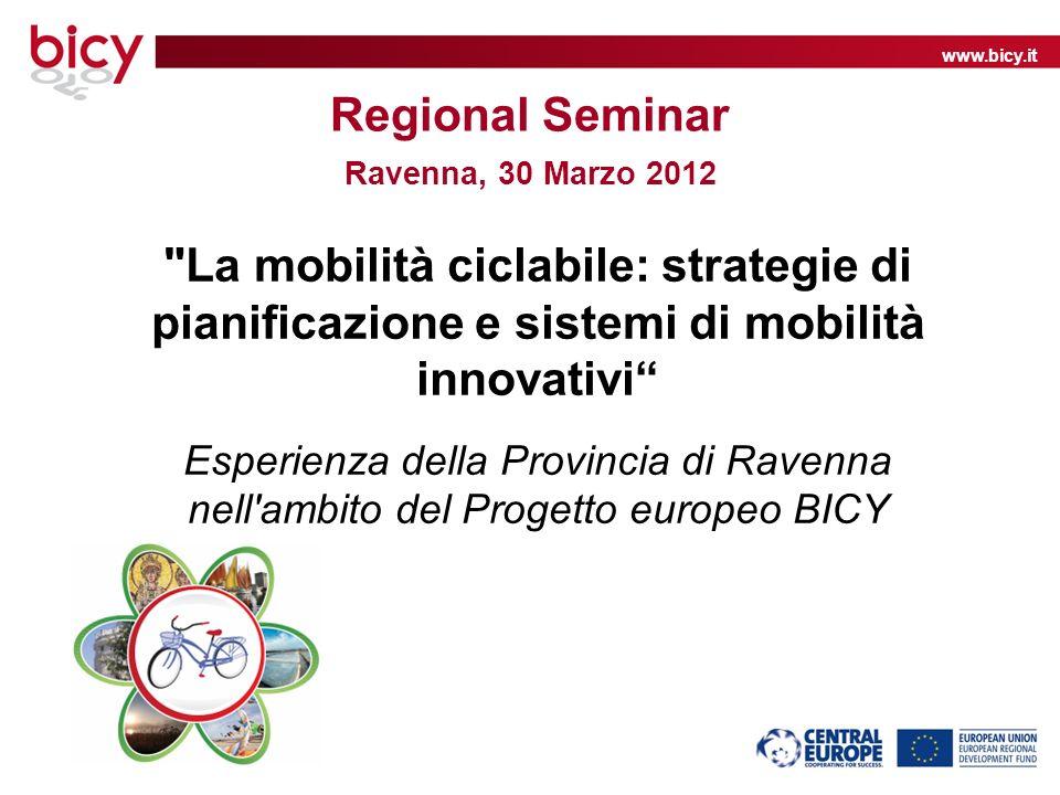 www.bicy.it Regional Seminar Ravenna, 30 Marzo 2012 La mobilità ciclabile: strategie di pianificazione e sistemi di mobilità innovativi Esperienza della Provincia di Ravenna nell ambito del Progetto europeo BICY