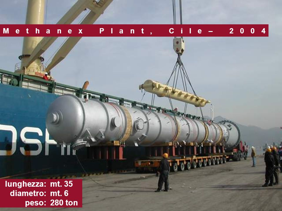 Methanex Plant, Cile– 2004 lunghezza: diametro: peso: mt. 35 mt. 6 280 ton