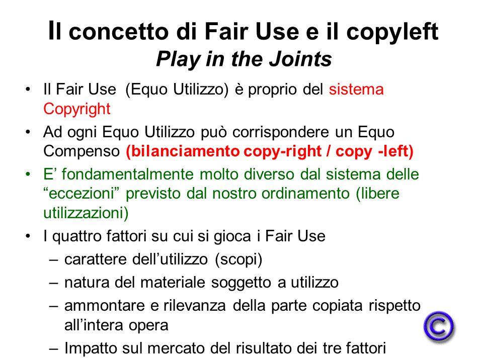 I l concetto di Fair Use e il copyleft Play in the Joints Il Fair Use (Equo Utilizzo) è proprio del sistema Copyright Ad ogni Equo Utilizzo può corrispondere un Equo Compenso (bilanciamento copy-right / copy -left) E fondamentalmente molto diverso dal sistema delle eccezioni previsto dal nostro ordinamento (libere utilizzazioni) I quattro fattori su cui si gioca i Fair Use –carattere dellutilizzo (scopi) –natura del materiale soggetto a utilizzo –ammontare e rilevanza della parte copiata rispetto allintera opera –Impatto sul mercato del risultato dei tre fattori