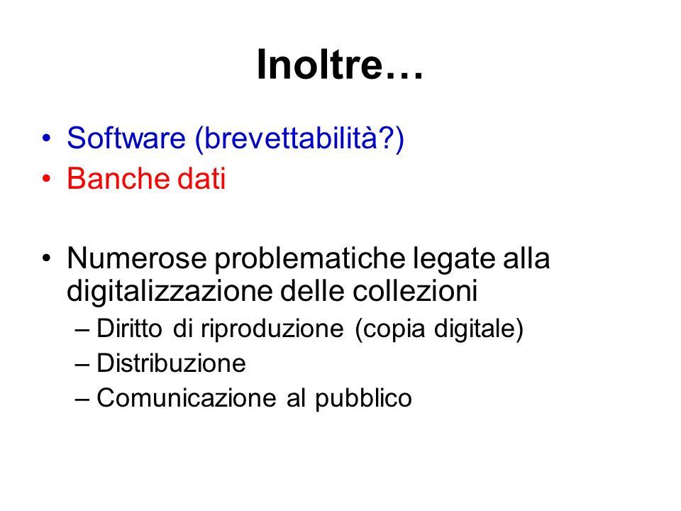 Inoltre… Software (brevettabilità?) Banche dati Numerose problematiche legate alla digitalizzazione delle collezioni –Diritto di riproduzione (copia digitale) –Distribuzione –Comunicazione al pubblico