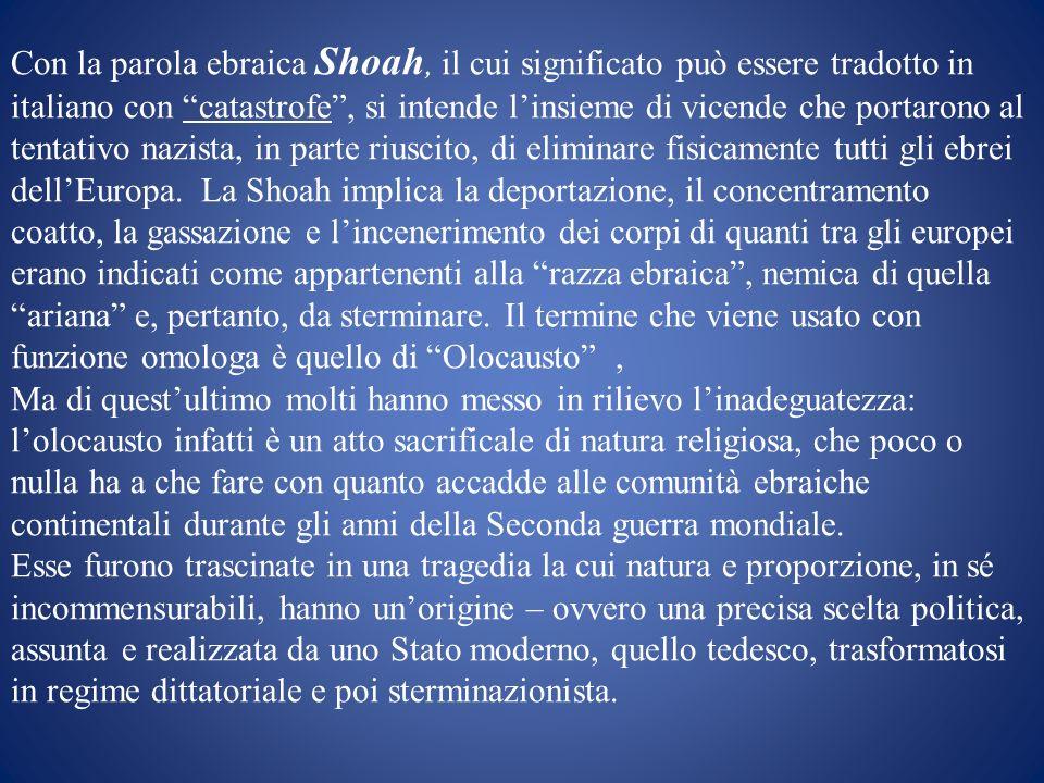 Con la parola ebraica Shoah, il cui significato può essere tradotto in italiano con catastrofe, si intende linsieme di vicende che portarono al tentat