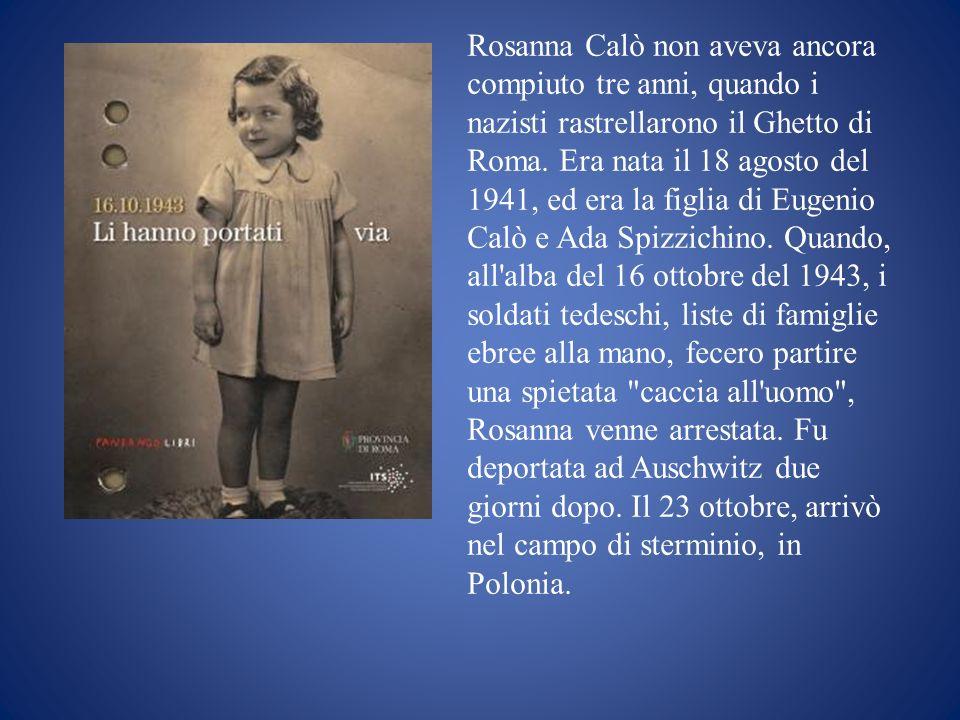 Rosanna Calò non aveva ancora compiuto tre anni, quando i nazisti rastrellarono il Ghetto di Roma. Era nata il 18 agosto del 1941, ed era la figlia di