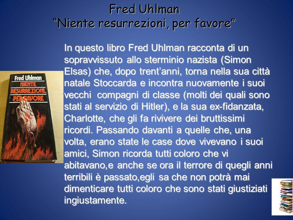 Fred Uhlman Niente resurrezioni, per favore In questo libro Fred Uhlman racconta di un sopravvissuto allo sterminio nazista (Simon Elsas) che, dopo tr
