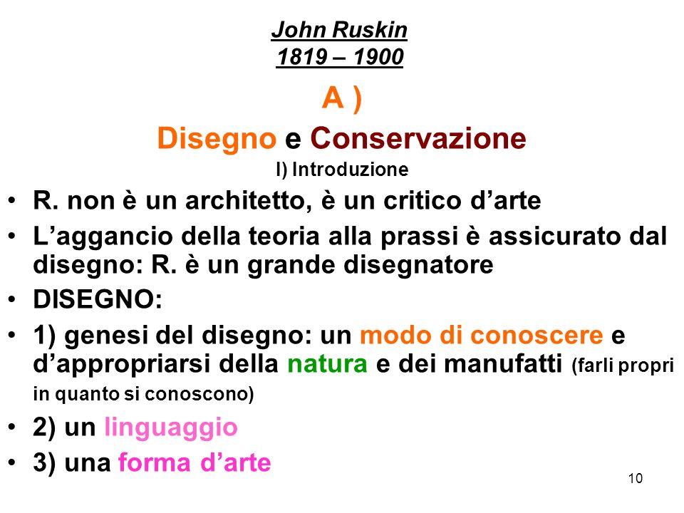 10 John Ruskin 1819 – 1900 A ) Disegno e Conservazione I) Introduzione R. non è un architetto, è un critico darte Laggancio della teoria alla prassi è