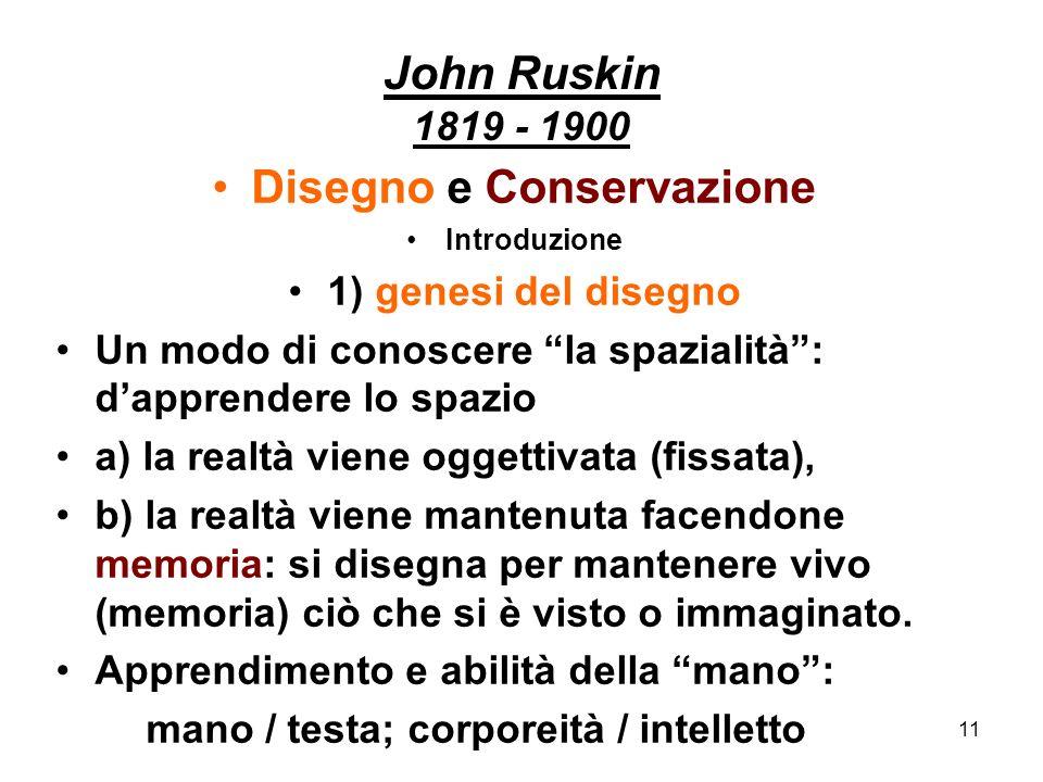 11 John Ruskin 1819 - 1900 Disegno e Conservazione Introduzione 1) genesi del disegno Un modo di conoscere la spazialità: dapprendere lo spazio a) la
