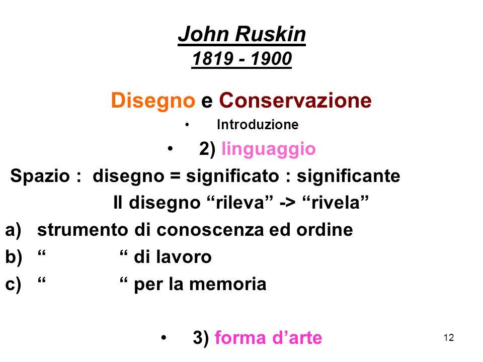 12 John Ruskin 1819 - 1900 Disegno e Conservazione Introduzione 2) linguaggio Spazio : disegno = significato : significante Il disegno rileva -> rivel