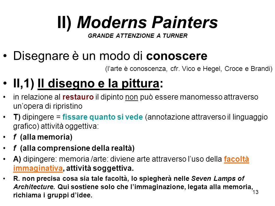 13 II) Moderns Painters GRANDE ATTENZIONE A TURNER Disegnare è un modo di conoscere (larte è conoscenza, cfr. Vico e Hegel, Croce e Brandi) II,1) Il d
