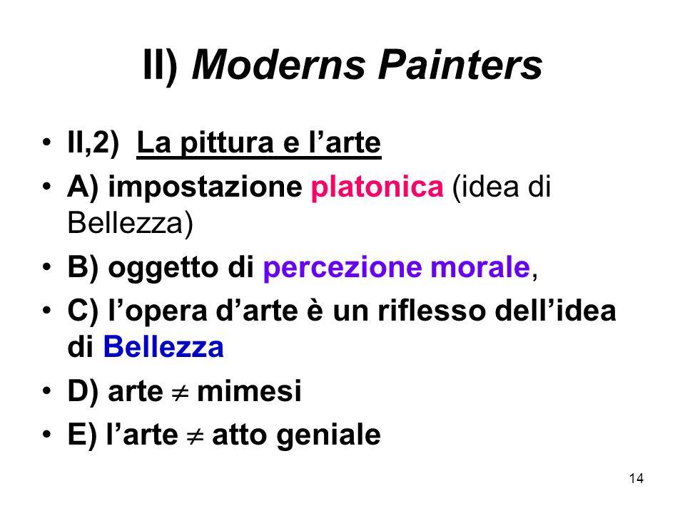 14 II) Moderns Painters II,2) La pittura e larte A) impostazione platonica (idea di Bellezza) B) oggetto di percezione morale, C) lopera darte è un ri
