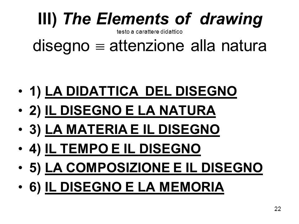 22 III) The Elements of drawing testo a carattere didattico disegno attenzione alla natura 1) LA DIDATTICA DEL DISEGNO 2) IL DISEGNO E LA NATURA 3) LA