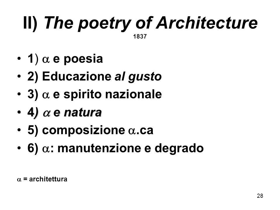 28 II) The poetry of Architecture 1837 1) e poesia 2) Educazione al gusto 3) e spirito nazionale 4) e natura4) e natura 5) composizione.ca 6) : manute