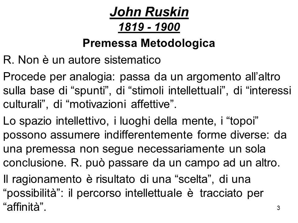 3 John Ruskin 1819 - 1900 Premessa Metodologica R. Non è un autore sistematico Procede per analogia: passa da un argomento allaltro sulla base di spun