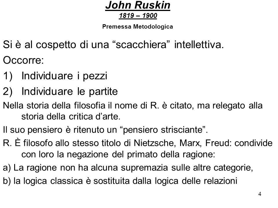 4 John Ruskin 1819 – 1900 Premessa Metodologica Si è al cospetto di una scacchiera intellettiva. Occorre: 1)Individuare i pezzi 2)Individuare le parti