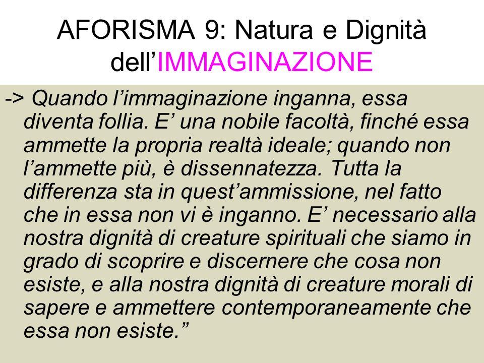 41 AFORISMA 9: Natura e Dignità dellIMMAGINAZIONE -> Quando limmaginazione inganna, essa diventa follia. E una nobile facoltà, finché essa ammette la