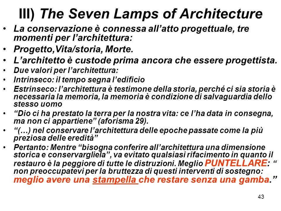 43 III) The Seven Lamps of Architecture La conservazione è connessa allatto progettuale, tre momenti per larchitettura: Progetto,Vita/storia, Morte. L