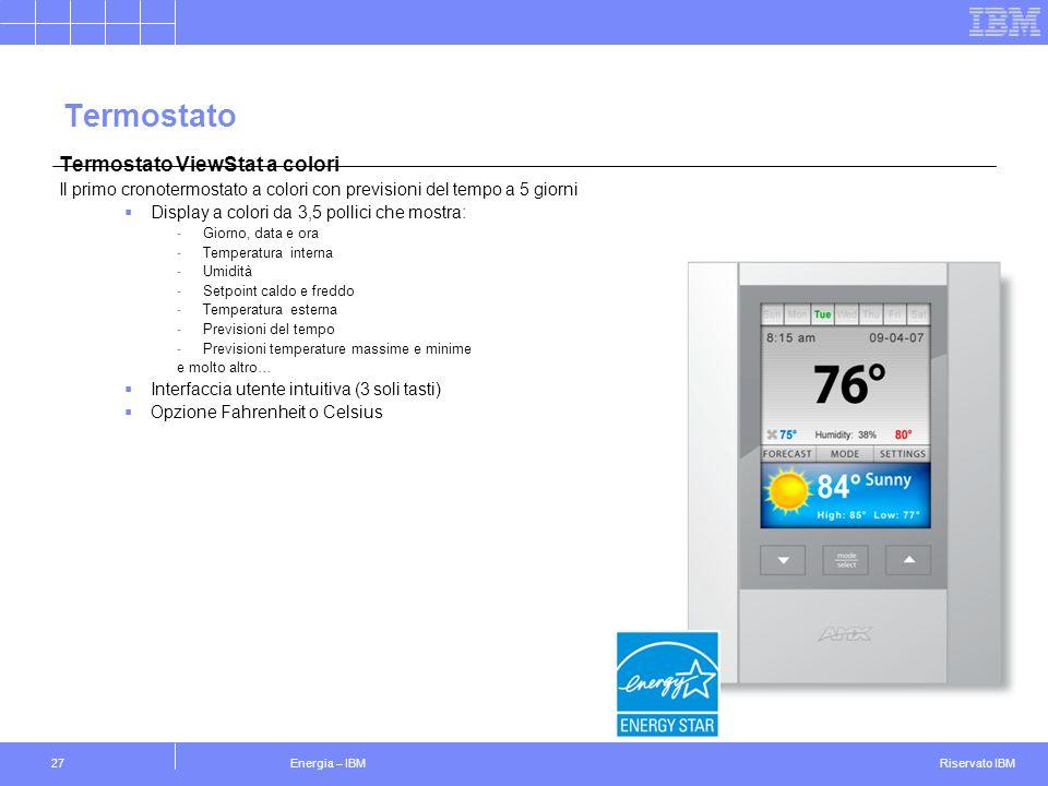 Riservato IBM Energia – IBM27 Termostato Termostato ViewStat a colori Il primo cronotermostato a colori con previsioni del tempo a 5 giorni Display a colori da 3,5 pollici che mostra: -Giorno, data e ora -Temperatura interna -Umidità -Setpoint caldo e freddo -Temperatura esterna -Previsioni del tempo -Previsioni temperature massime e minime e molto altro… Interfaccia utente intuitiva (3 soli tasti) Opzione Fahrenheit o Celsius