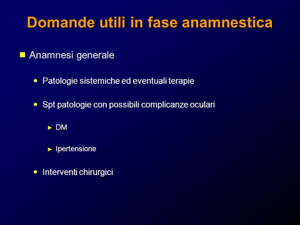 Domande utili in fase anamnestica Anamnesi generale Patologie sistemiche ed eventuali terapie Spt patologie con possibili complicanze oculari DM Ipert