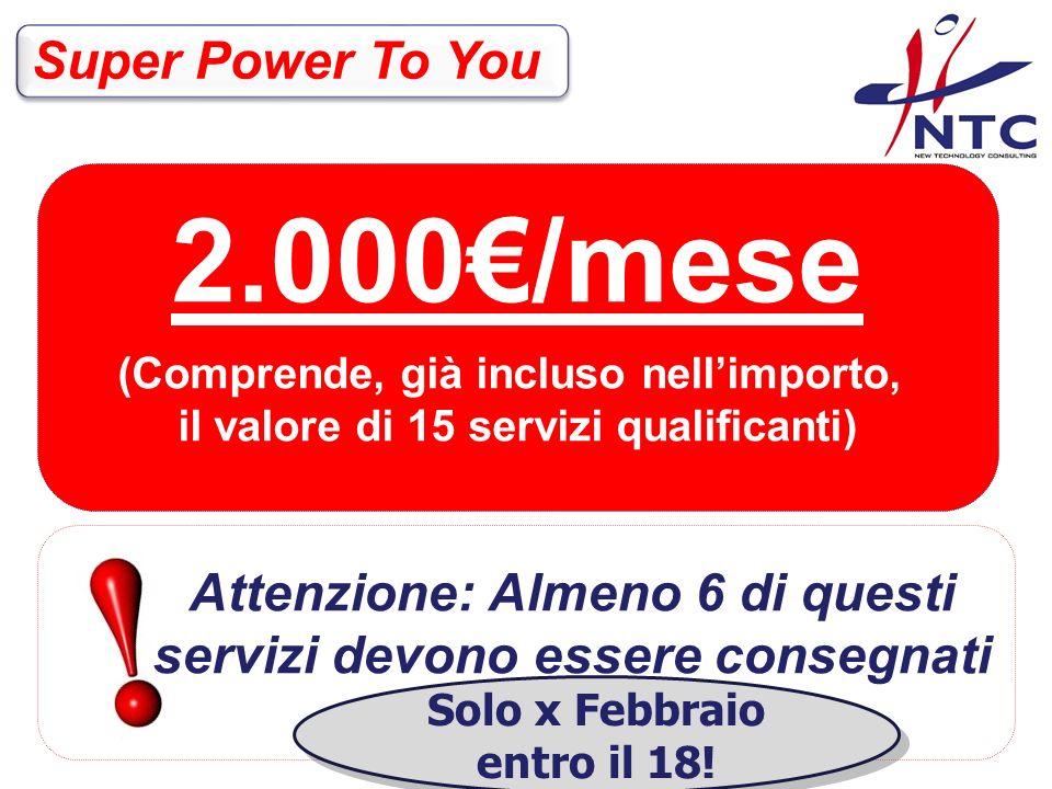 2.000/mese (Comprende, già incluso nellimporto, il valore di 15 servizi qualificanti) Super Power To You Attenzione: Almeno 6 di questi servizi devono essere consegnati entro il 15 del mese.