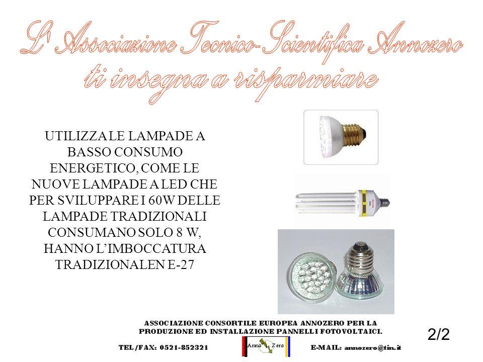 2/2 UTILIZZA LE LAMPADE A BASSO CONSUMO ENERGETICO, COME LE NUOVE LAMPADE A LED CHE PER SVILUPPARE I 60W DELLE LAMPADE TRADIZIONALI CONSUMANO SOLO 8 W
