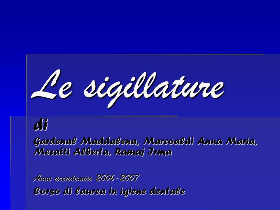 di Gardenal Maddalena, Marcoaldi Anna Maria, Mecatti Alberta, Ramaj Irma Anno accademico 2006-2007 Corso di laurea in igiene dentale Le sigillature