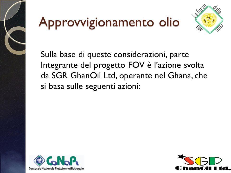 Approvvigionamento olio Sulla base di queste considerazioni, parte Integrante del progetto FOV è lazione svolta da SGR GhanOil Ltd, operante nel Ghana, che si basa sulle seguenti azioni: