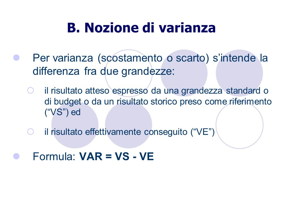 B. Nozione di varianza Per varianza (scostamento o scarto) sintende la differenza fra due grandezze: il risultato atteso espresso da una grandezza sta