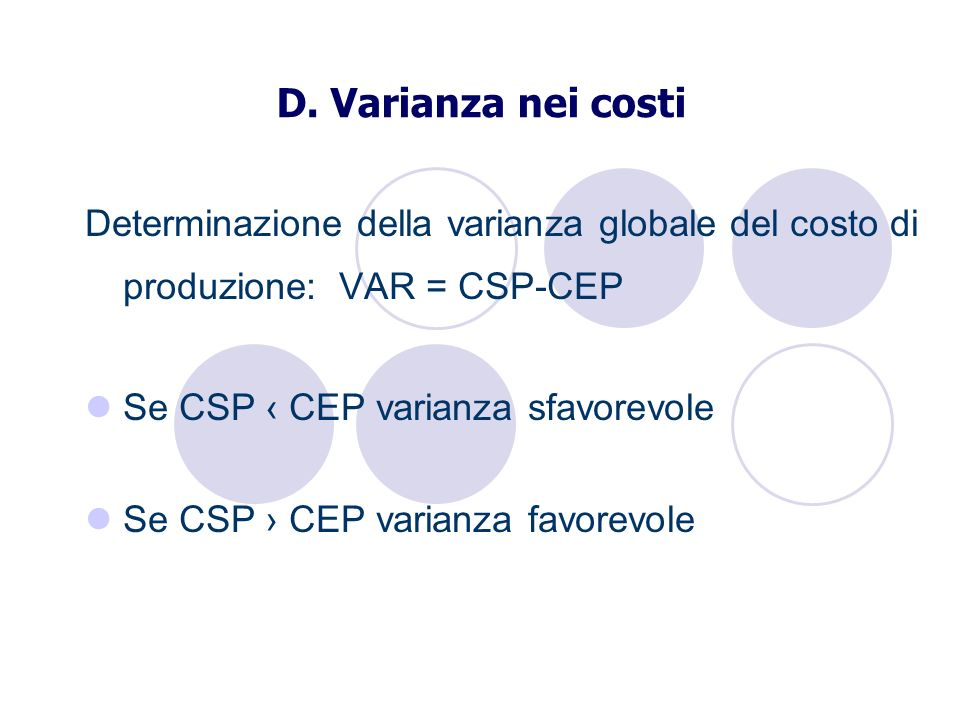 D. Varianza nei costi Determinazione della varianza globale del costo di produzione: VAR = CSP-CEP Se CSP CEP varianza sfavorevole Se CSP CEP varianza