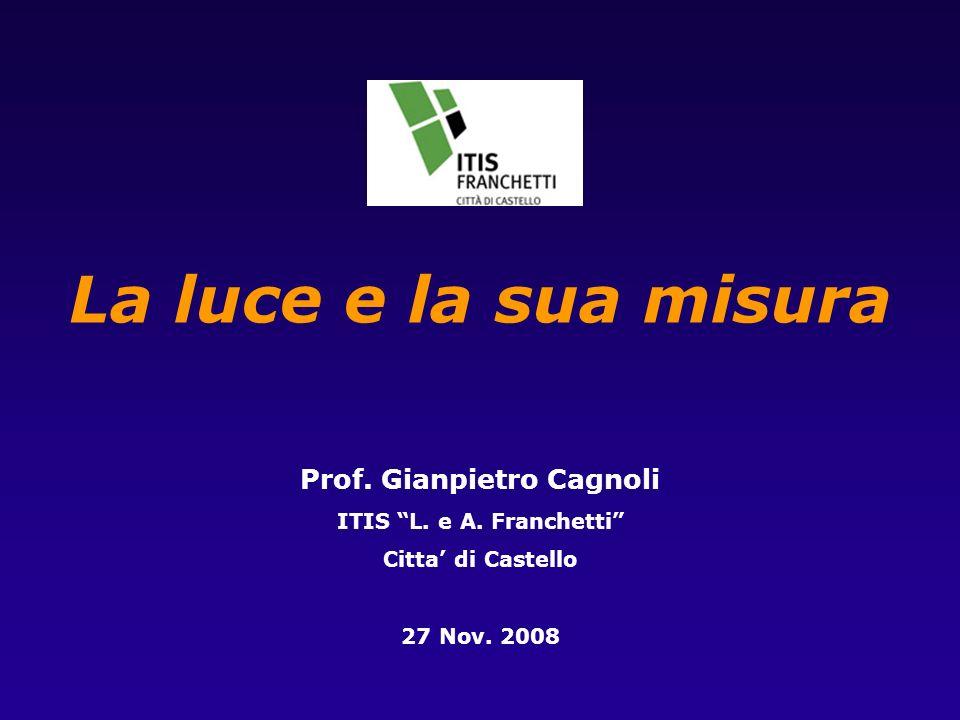 27 Nov 2008La luce e la sua misura2 di 30 Locchio e la visione 120·10 6 bastoncelli 6·10 6 coni di 3 tipi sensibili ai colori